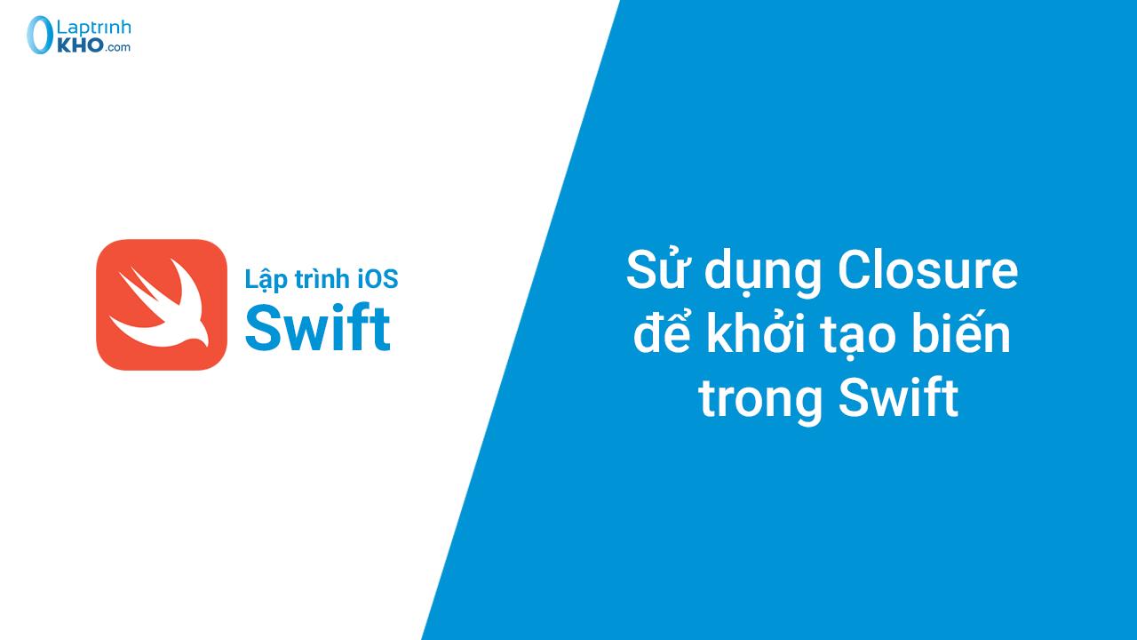 Sử dụng Closure để khởi tạo biến trong Swift